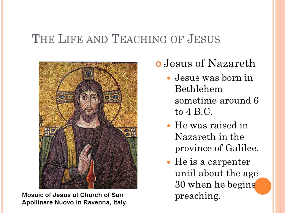 T HE L IFE AND T EACHING OF J ESUS Jesus of Nazareth Jesus was born in Bethlehem sometime around 6 to 4 B.C.