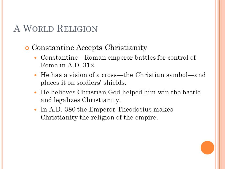 A W ORLD R ELIGION Constantine Accepts Christianity Constantine—Roman emperor battles for control of Rome in A.D.