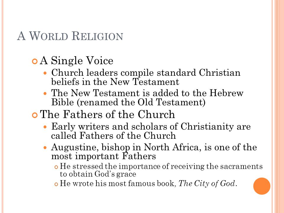 A W ORLD R ELIGION A Single Voice Church leaders compile standard Christian beliefs in the New Testament The New Testament is added to the Hebrew Bible (renamed the Old Testament) The Fathers of the Church Early writers and scholars of Christianity are called Fathers of the Church Augustine, bishop in North Africa, is one of the most important Fathers He stressed the importance of receiving the sacraments to obtain God's grace He wrote his most famous book, The City of God.