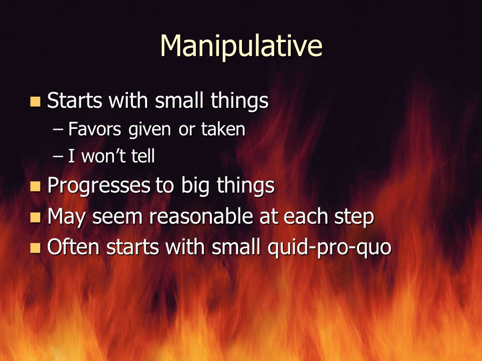 Manipulative Starts with small things Starts with small things –Favors given or taken –I won't tell Progresses to big things Progresses to big things