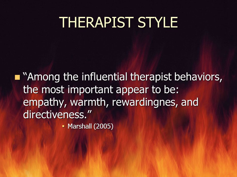 """THERAPIST STYLE """"Among the influential therapist behaviors, the most important appear to be: empathy, warmth, rewardingnes, and directiveness."""" """"Among"""