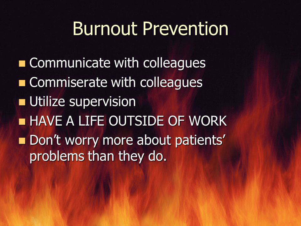 Burnout Prevention Communicate with colleagues Communicate with colleagues Commiserate with colleagues Commiserate with colleagues Utilize supervision