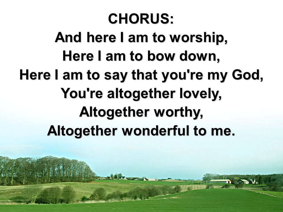 CHORUS: And here I am to worship, Here I am to bow down, Here I am to say that you re my God, You re altogether lovely, Altogether worthy, Altogether wonderful to me.