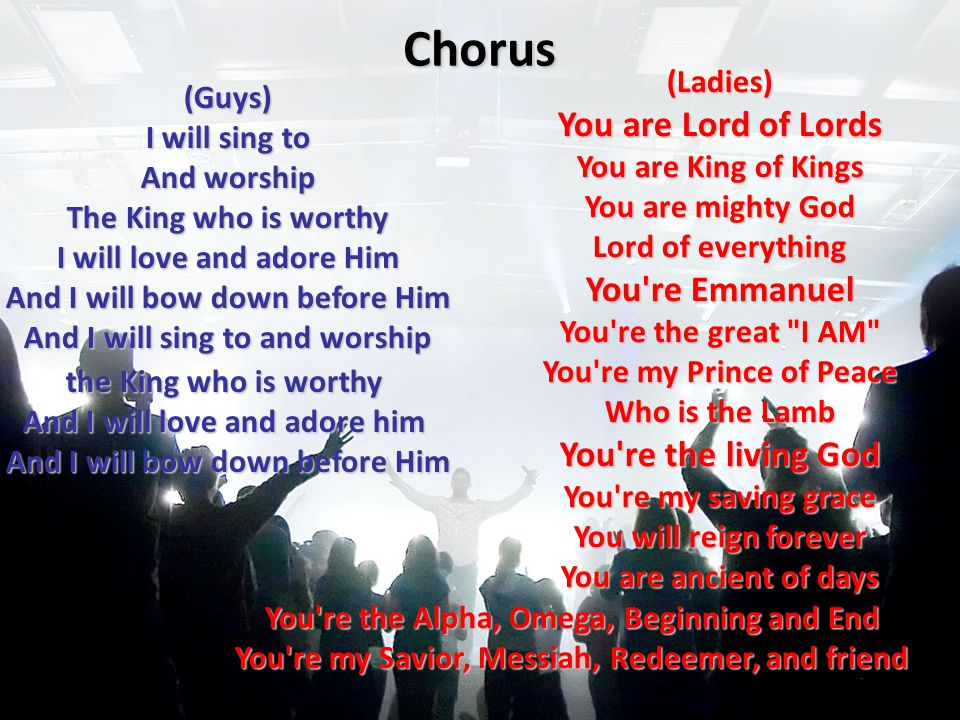 Chorus (Guys) I will sing to And worship The King who is worthy I will love and adore Him And I will bow down before Him And I will sing to and worship the King who is worthy And I will love and adore him And I will bow down before Him (Ladies) You are Lord of Lords You are King of Kings You are mighty God Lord of everything You re Emmanuel You re the great I AM You re my Prince of Peace Who is the Lamb You re the living God You re my saving grace You will reign forever You are ancient of days You re the Alpha, Omega, Beginning and End You re my Savior, Messiah, Redeemer, and friend