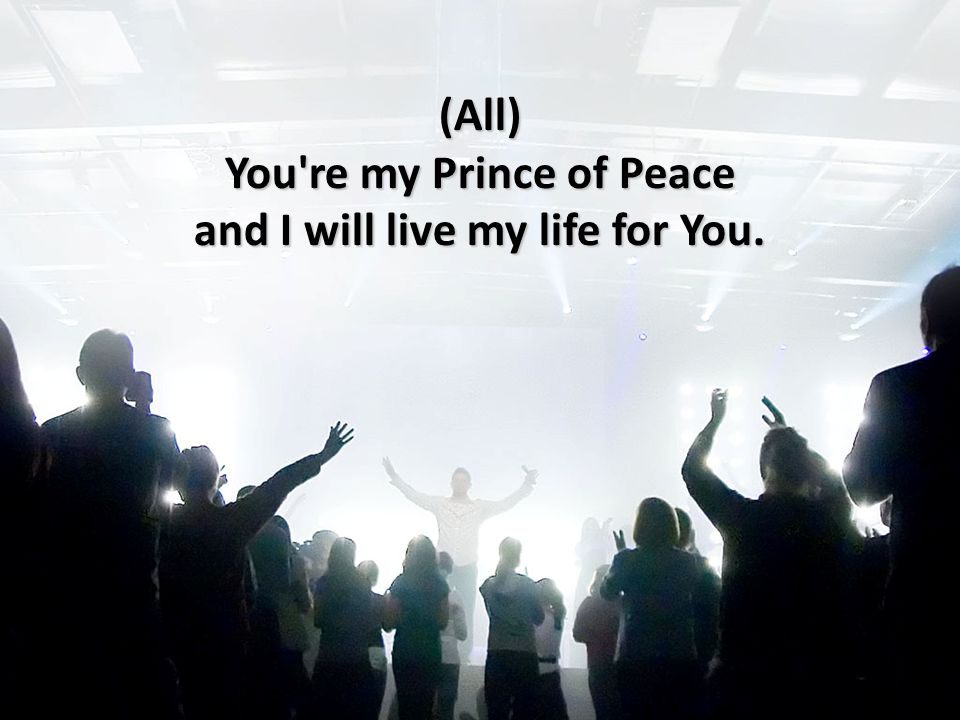 (All) You re my Prince of Peace and I will live my life for You.