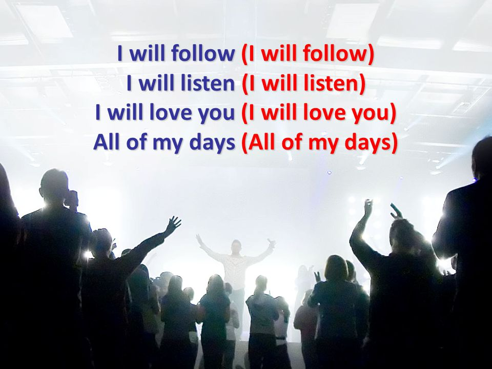 I will follow (I will follow) I will listen (I will listen) I will love you (I will love you) All of my days (All of my days)