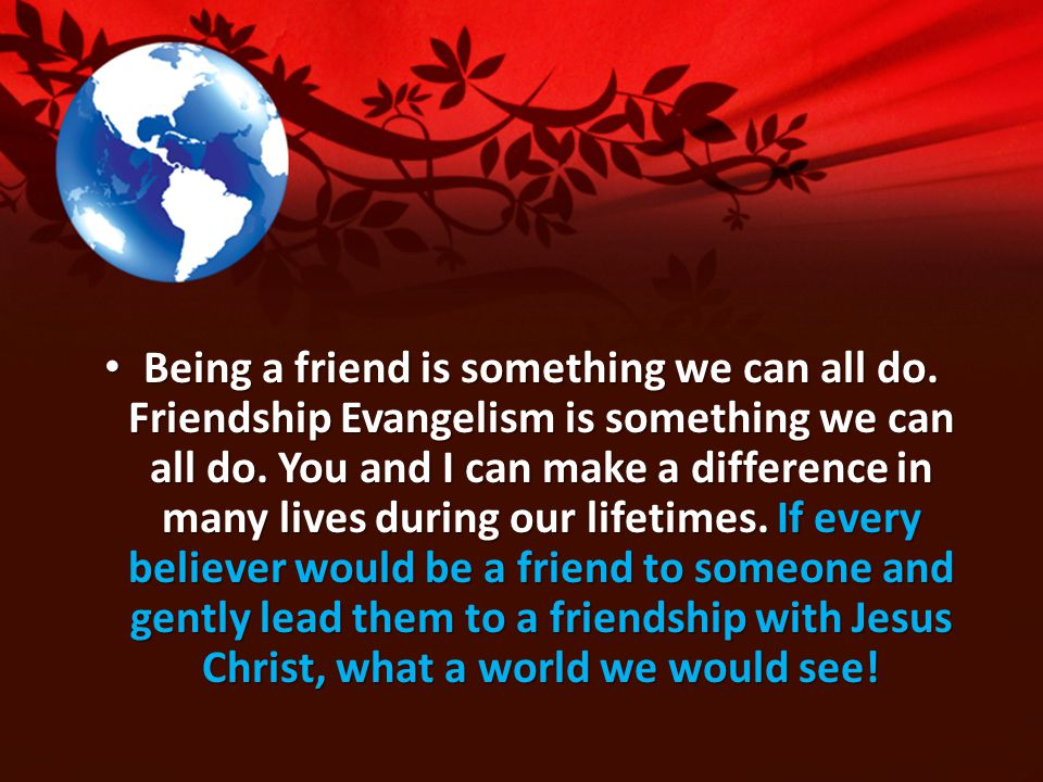 Being a friend is something we can all do. Friendship Evangelism is something we can all do.