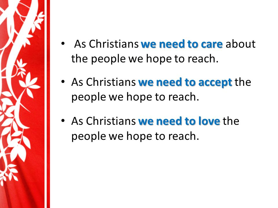 we need to care As Christians we need to care about the people we hope to reach.