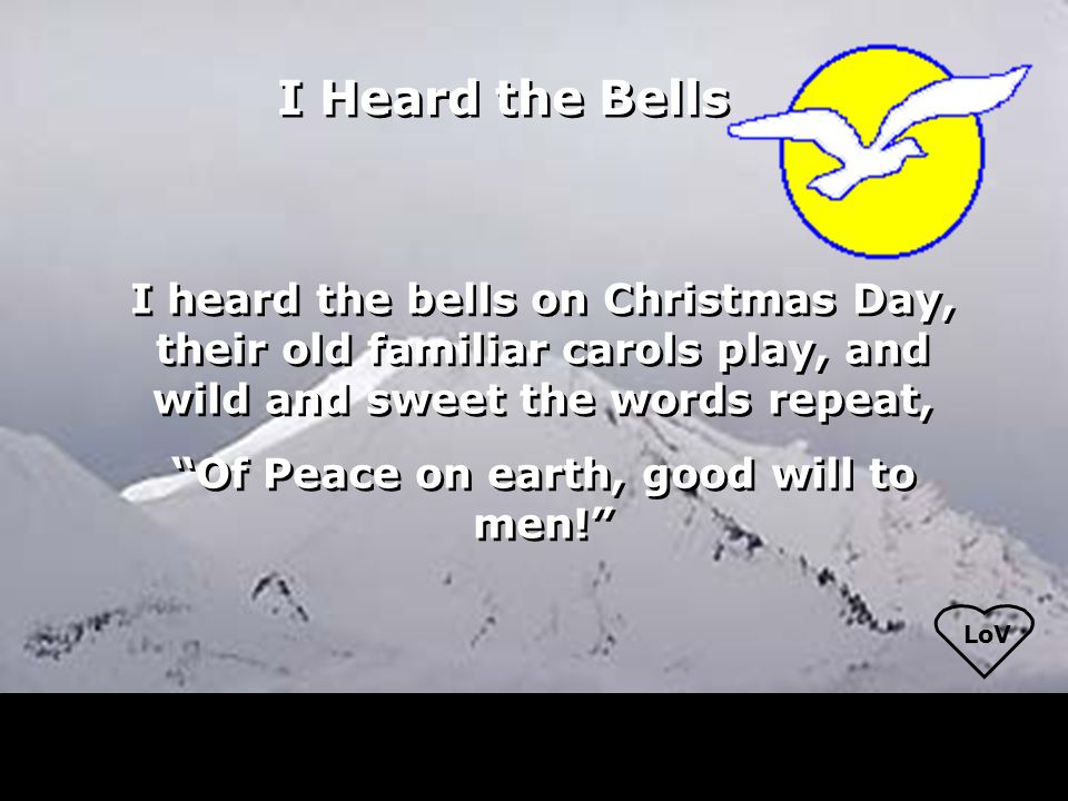 I heard the bells on Christmas Day, their old familiar carols play, and wild and sweet the words repeat, Of Peace on earth, good will to men! I heard the bells on Christmas Day, their old familiar carols play, and wild and sweet the words repeat, Of Peace on earth, good will to men! I Heard the Bells