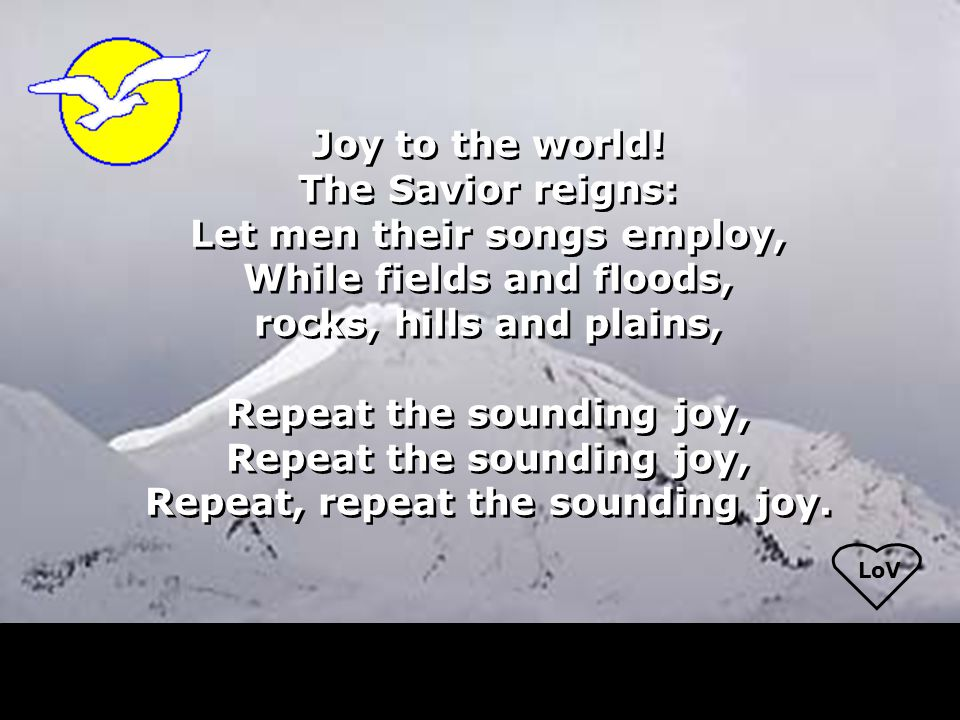 LoV Joy to the world! The Savior reigns: Let men their songs employ, While fields and floods, rocks, hills and plains, Repeat the sounding joy, Repeat
