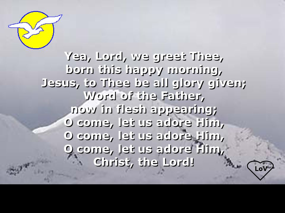 LoV Yea, Lord, we greet Thee, born this happy morning, Jesus, to Thee be all glory given; Word of the Father, now in flesh appearing; O come, let us a