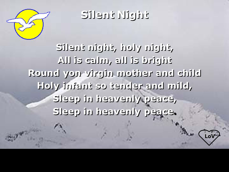 LoV Silent Night Silent night, holy night, All is calm, all is bright Round yon virgin mother and child Holy infant so tender and mild, Sleep in heave