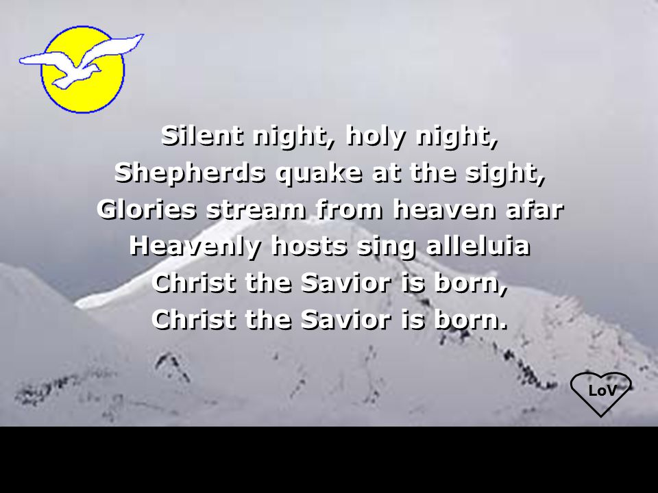 LoV Silent night, holy night, Shepherds quake at the sight, Glories stream from heaven afar Heavenly hosts sing alleluia Christ the Savior is born, Christ the Savior is born.