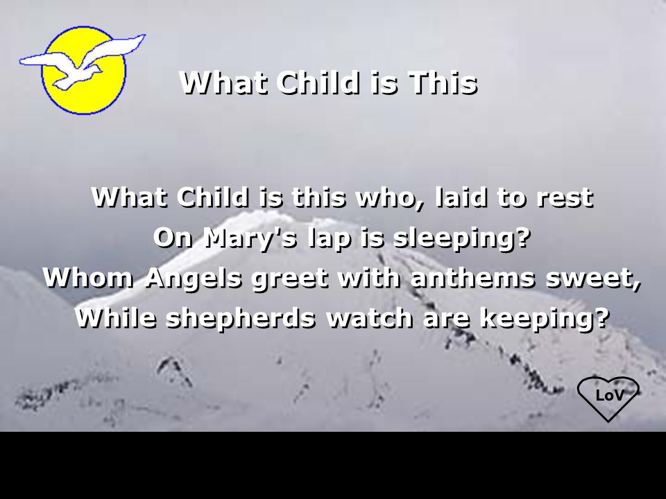LoV What Child is this who, laid to rest On Mary's lap is sleeping? Whom Angels greet with anthems sweet, While shepherds watch are keeping? What Chil