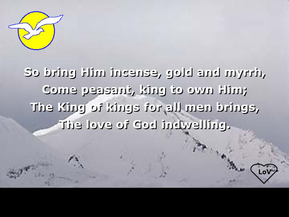 LoV So bring Him incense, gold and myrrh, Come peasant, king to own Him; The King of kings for all men brings, The love of God indwelling.
