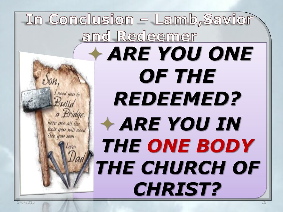  ARE YOU ONE OF THE REDEEMED  ARE YOU IN THE ONE BODY THE CHURCH OF CHRIST 5/6/201526