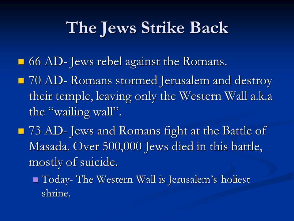 The Jews Strike Back 66 AD- Jews rebel against the Romans. 66 AD- Jews rebel against the Romans. 70 AD- Romans stormed Jerusalem and destroy their tem