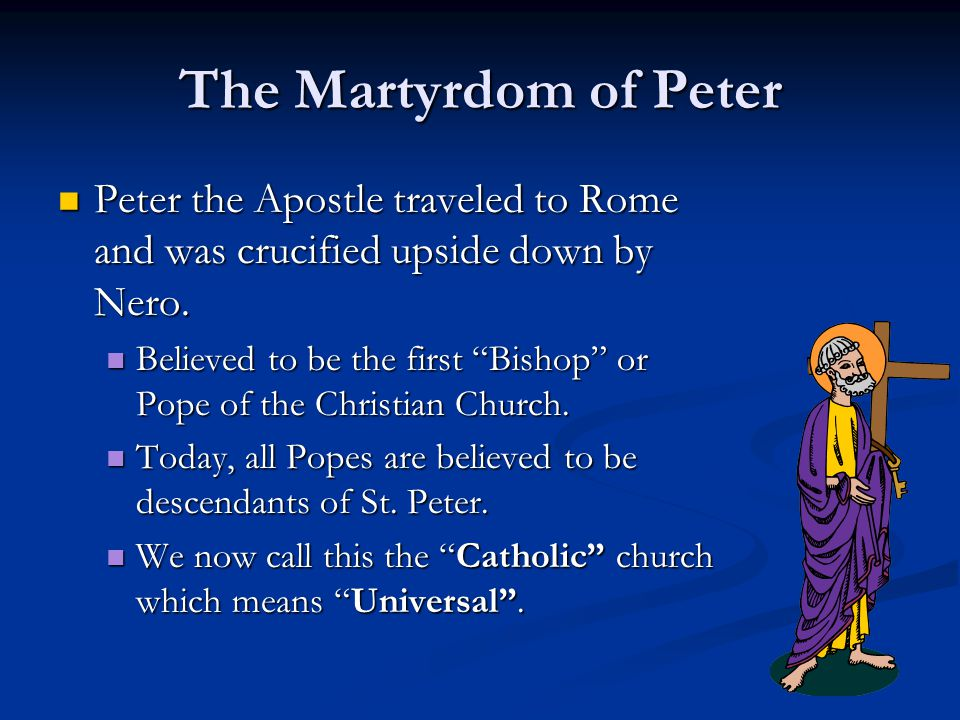 The Martyrdom of Peter Peter the Apostle traveled to Rome and was crucified upside down by Nero.