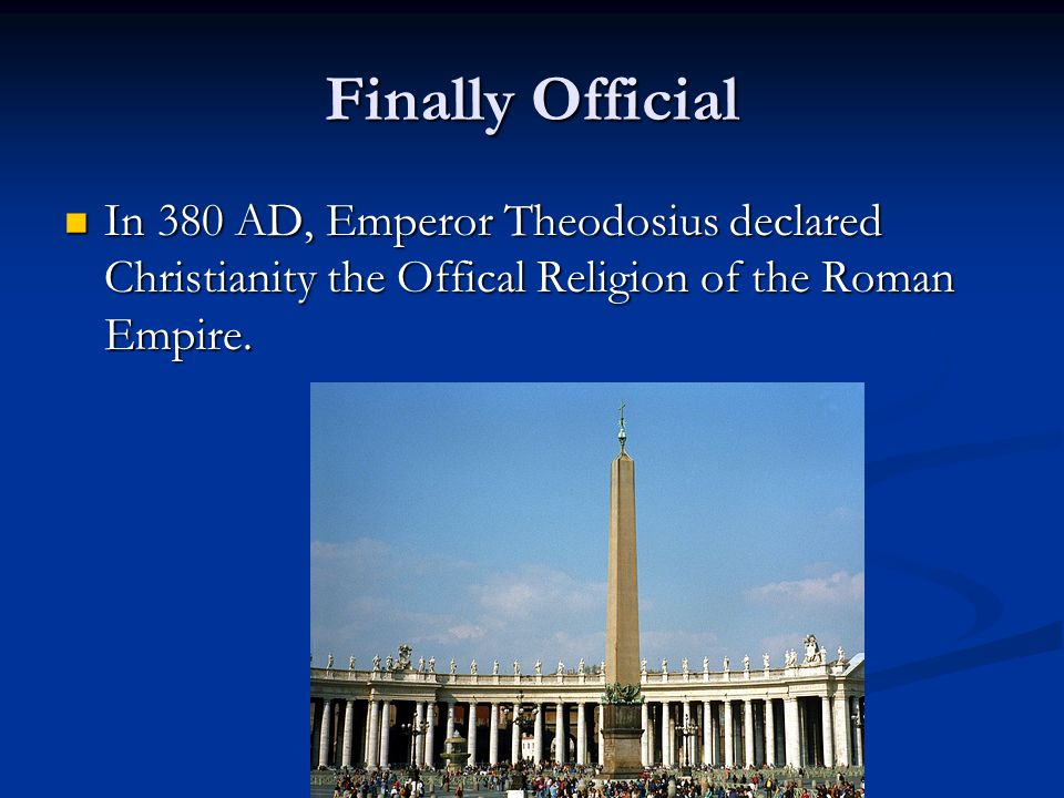 Finally Official In 380 AD, Emperor Theodosius declared Christianity the Offical Religion of the Roman Empire.