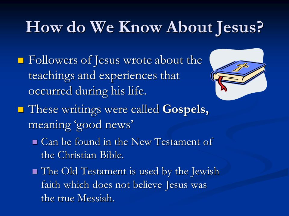 How do We Know About Jesus? Followers of Jesus wrote about the teachings and experiences that occurred during his life. Followers of Jesus wrote about