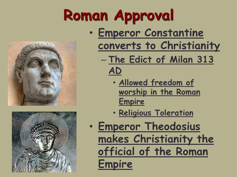 Roman Approval Emperor Constantine converts to Christianity – The Edict of Milan 313 AD Allowed freedom of worship in the Roman Empire Religious Toleration Emperor Theodosius makes Christianity the official of the Roman Empire