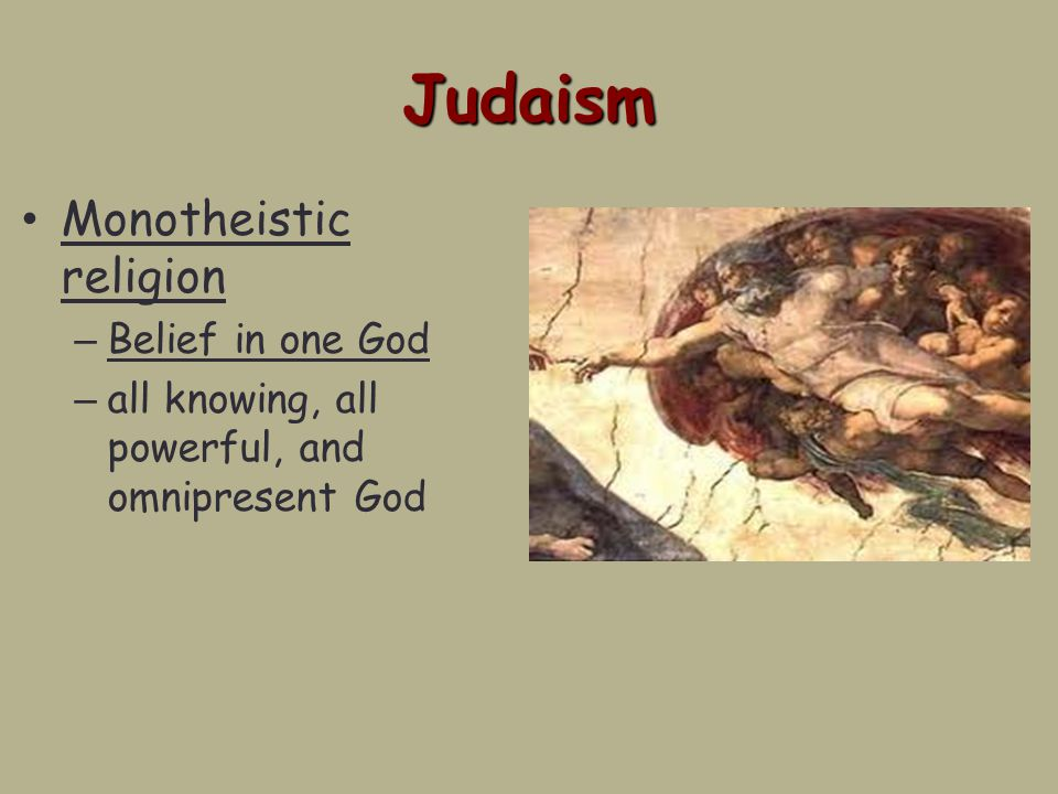 Judaism Monotheistic religion – Belief in one God – all knowing, all powerful, and omnipresent God