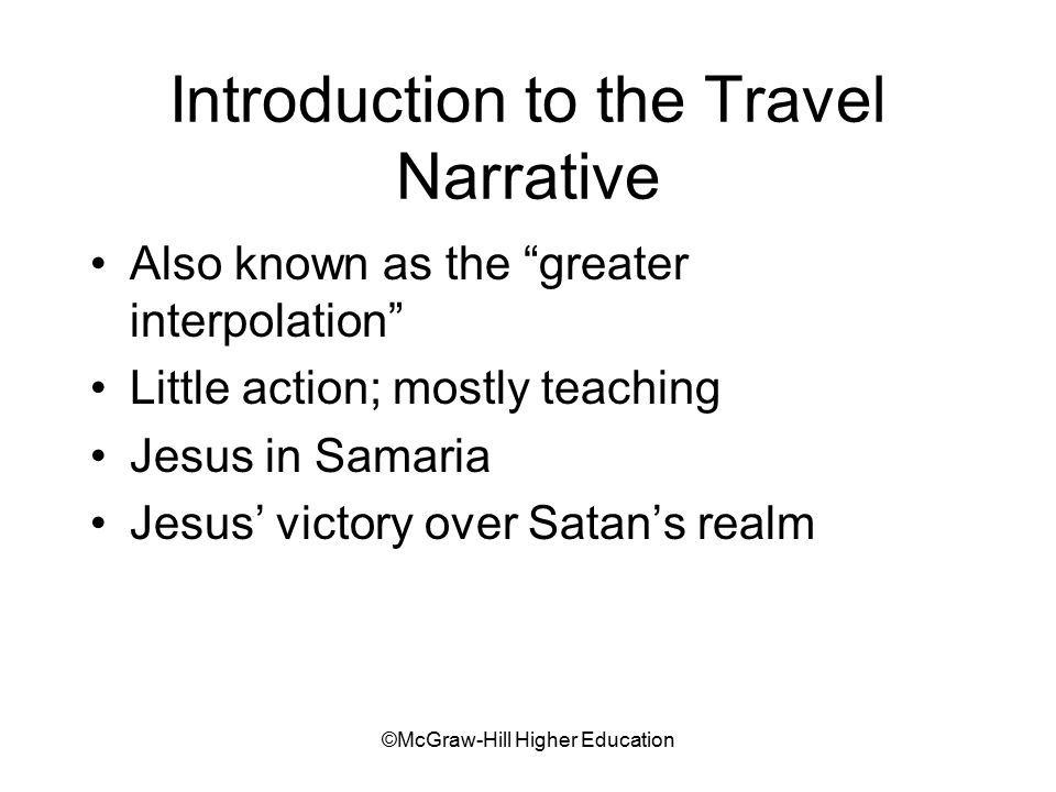 ©McGraw-Hill Higher Education Introduction to the Travel Narrative Also known as the greater interpolation Little action; mostly teaching Jesus in Samaria Jesus' victory over Satan's realm
