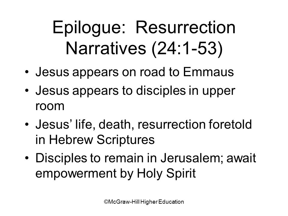 ©McGraw-Hill Higher Education Epilogue: Resurrection Narratives (24:1-53) Jesus appears on road to Emmaus Jesus appears to disciples in upper room Jesus' life, death, resurrection foretold in Hebrew Scriptures Disciples to remain in Jerusalem; await empowerment by Holy Spirit