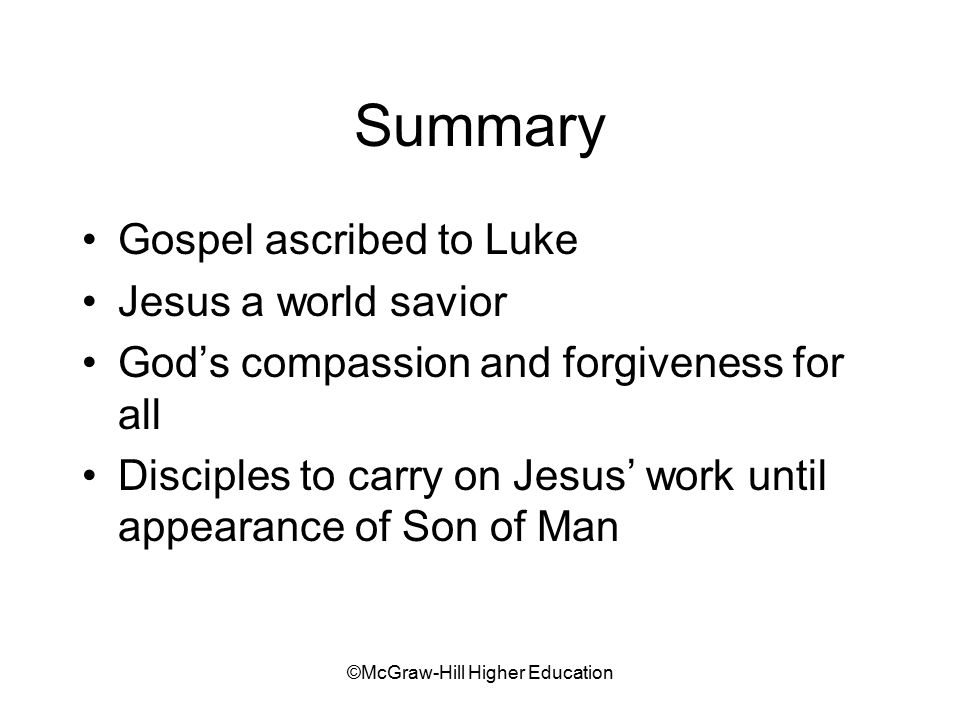 ©McGraw-Hill Higher Education Summary Gospel ascribed to Luke Jesus a world savior God's compassion and forgiveness for all Disciples to carry on Jesus' work until appearance of Son of Man