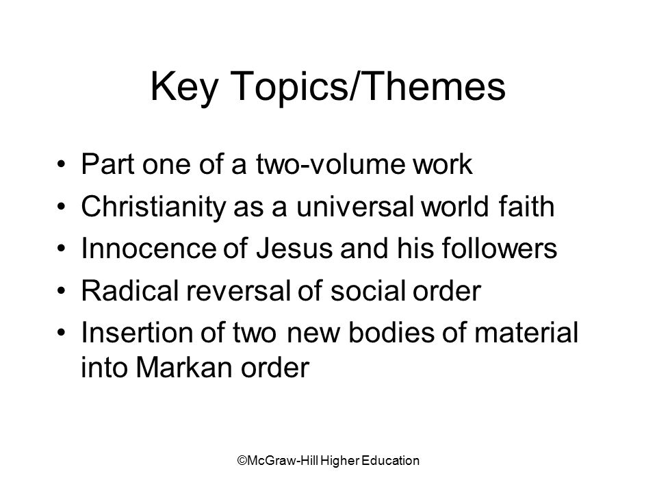 ©McGraw-Hill Higher Education Key Topics/Themes Part one of a two-volume work Christianity as a universal world faith Innocence of Jesus and his followers Radical reversal of social order Insertion of two new bodies of material into Markan order