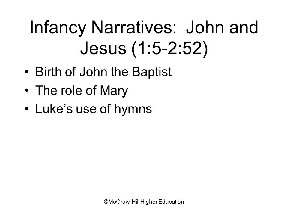 ©McGraw-Hill Higher Education Infancy Narratives: John and Jesus (1:5-2:52) Birth of John the Baptist The role of Mary Luke's use of hymns