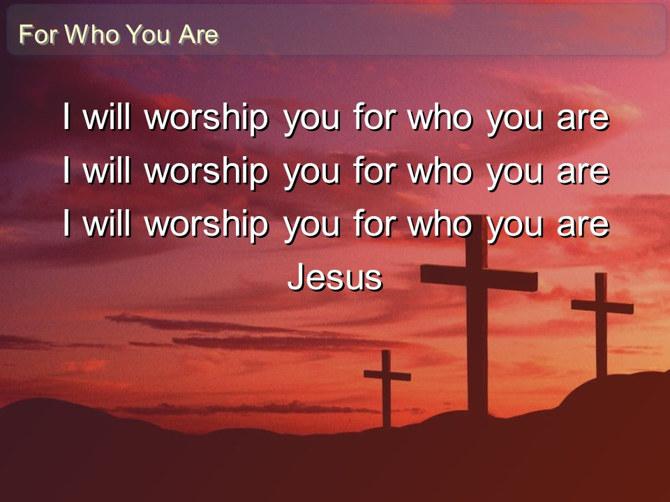 For Who You Are I will worship you for who you are Jesus I will worship you for who you are Jesus