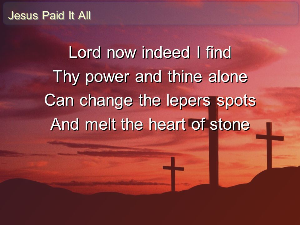 Jesus Paid It All Lord now indeed I find Thy power and thine alone Can change the lepers spots And melt the heart of stone Lord now indeed I find Thy