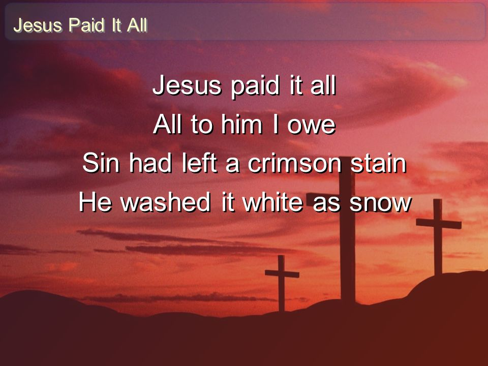 Jesus Paid It All Jesus paid it all All to him I owe Sin had left a crimson stain He washed it white as snow Jesus paid it all All to him I owe Sin ha