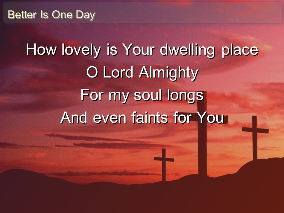 Better Is One Day How lovely is Your dwelling place O Lord Almighty For my soul longs And even faints for You How lovely is Your dwelling place O Lord