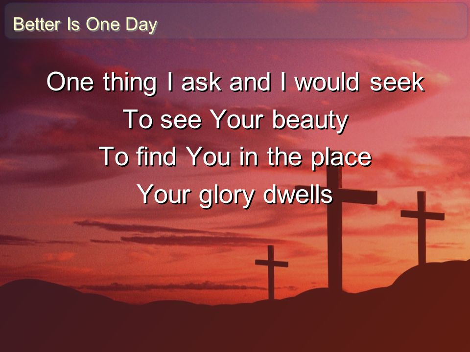 Better Is One Day One thing I ask and I would seek To see Your beauty To find You in the place Your glory dwells One thing I ask and I would seek To s