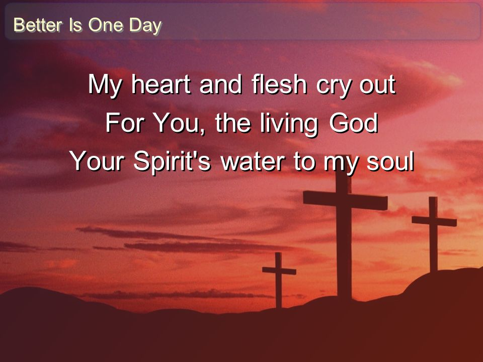 Better Is One Day My heart and flesh cry out For You, the living God Your Spirit's water to my soul My heart and flesh cry out For You, the living God