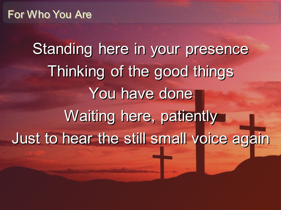 For Who You Are Standing here in your presence Thinking of the good things You have done Waiting here, patiently Just to hear the still small voice ag