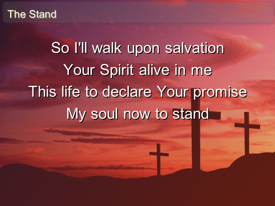 The Stand So I'll walk upon salvation Your Spirit alive in me This life to declare Your promise My soul now to stand So I'll walk upon salvation Your