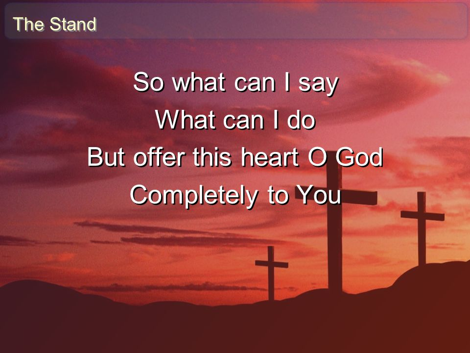 The Stand So what can I say What can I do But offer this heart O God Completely to You So what can I say What can I do But offer this heart O God Comp