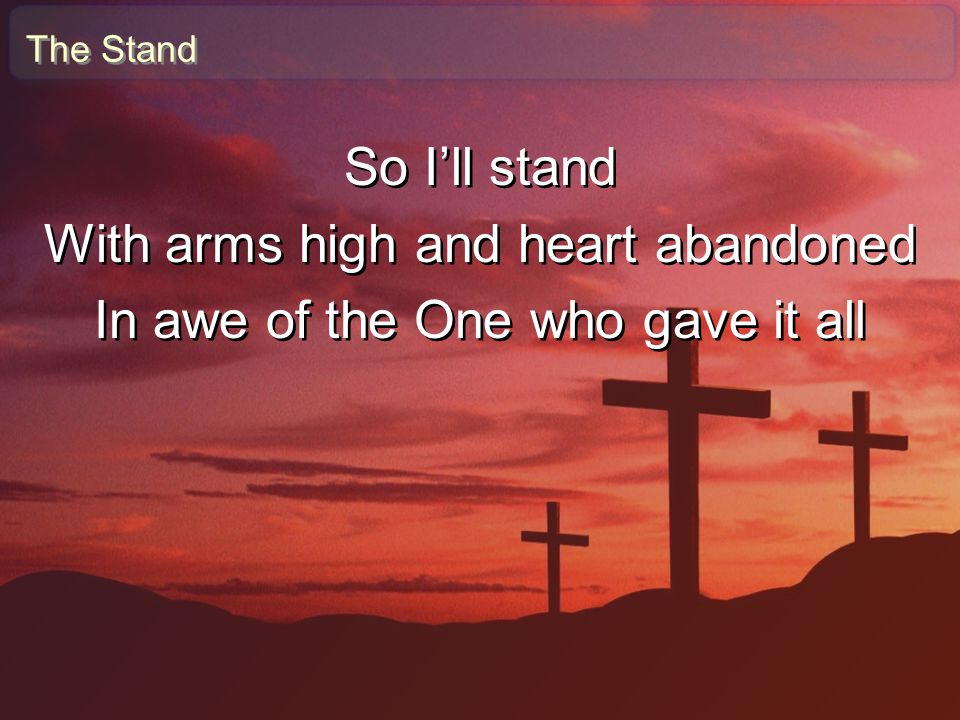 The Stand So I'll stand With arms high and heart abandoned In awe of the One who gave it all So I'll stand With arms high and heart abandoned In awe o