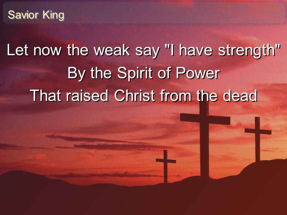 Savior King Let now the weak say