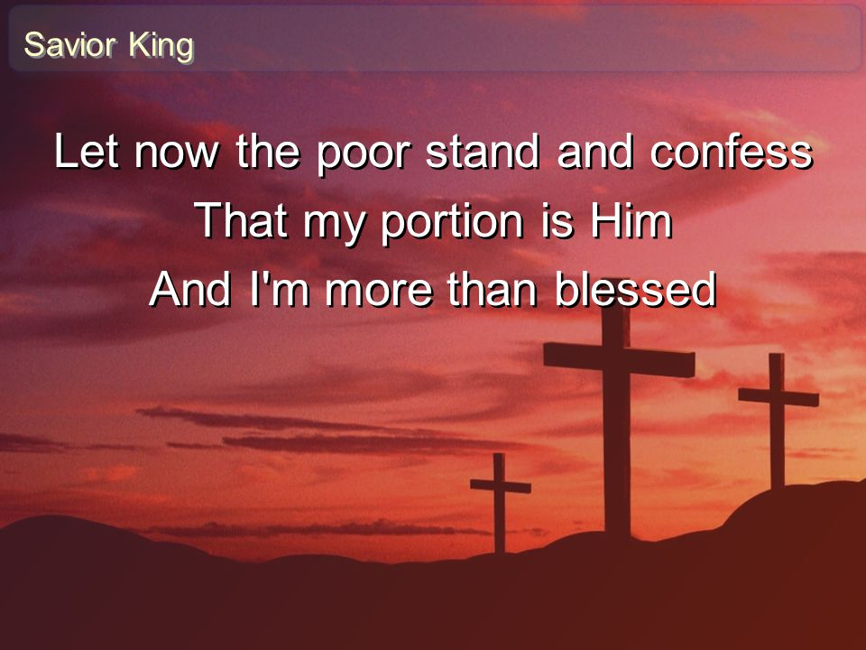 Savior King Let now the poor stand and confess That my portion is Him And I'm more than blessed Let now the poor stand and confess That my portion is