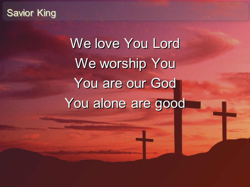 Savior King We love You Lord We worship You You are our God You alone are good We love You Lord We worship You You are our God You alone are good