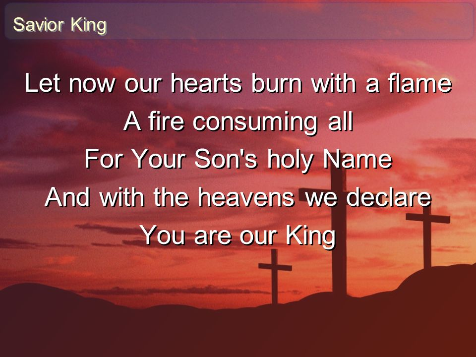 Savior King Let now our hearts burn with a flame A fire consuming all For Your Son's holy Name And with the heavens we declare You are our King Let no