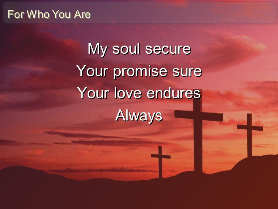 For Who You Are My soul secure Your promise sure Your love endures Always My soul secure Your promise sure Your love endures Always
