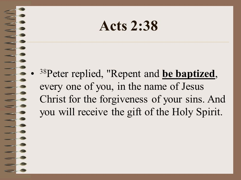 Acts 2:38 38 Peter replied, Repent and be baptized, every one of you, in the name of Jesus Christ for the forgiveness of your sins.