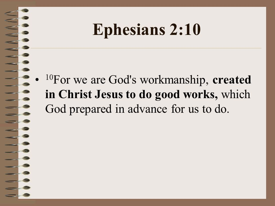 Ephesians 2:10 10 For we are God s workmanship, created in Christ Jesus to do good works, which God prepared in advance for us to do.