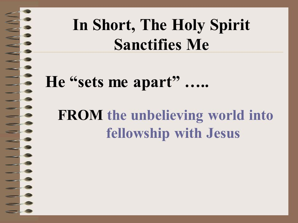 In Short, The Holy Spirit Sanctifies Me He sets me apart …..