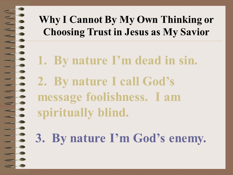 Why I Cannot By My Own Thinking or Choosing Trust in Jesus as My Savior 1.